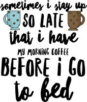 Coffee Sayings - Sometimes I stay up so late that I have my morning coffee before I go to bed